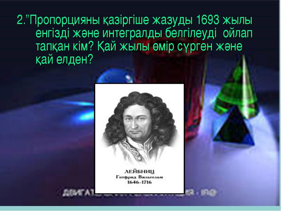 """2.""""Пропорцияны қазіргіше жазуды 1693 жылы енгізді және интегралды белгілеуді..."""