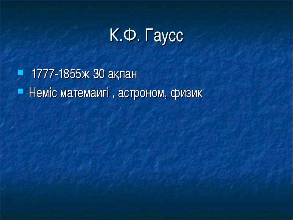 К.Ф. Гаусс 1777-1855ж 30 ақпан Неміс матемаигі , астроном, физик