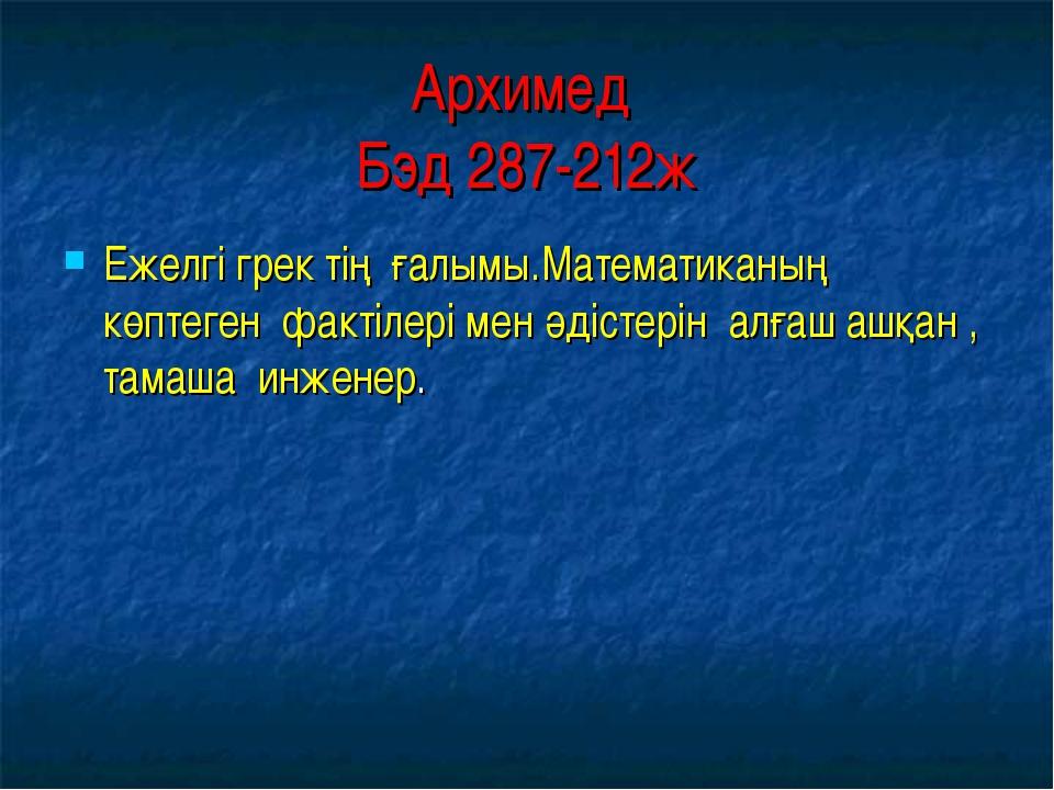 Архимед Бэд 287-212ж Ежелгі грек тің ғалымы.Математиканың көптеген фактілері...