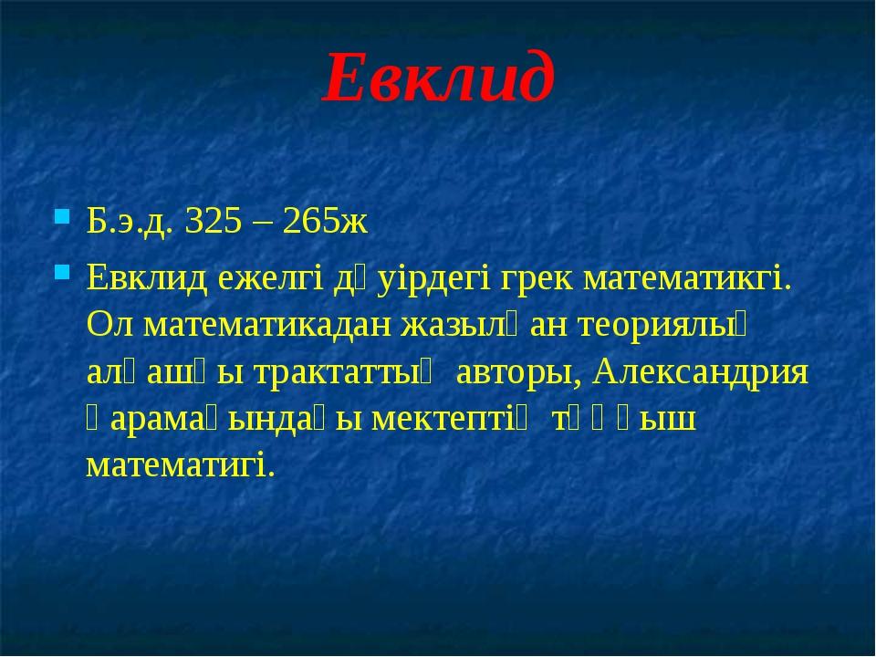 Евклид Б.э.д. 325 – 265ж Евклид ежелгі дәуірдегі грек математикгі. Ол математ...