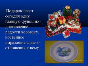 Подарок несет сегодня одну главную функцию - доставление радости человеку, к