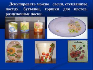 Декупировать можно свечи, стеклянную посуду, бутылки, горшки для цветов, раз