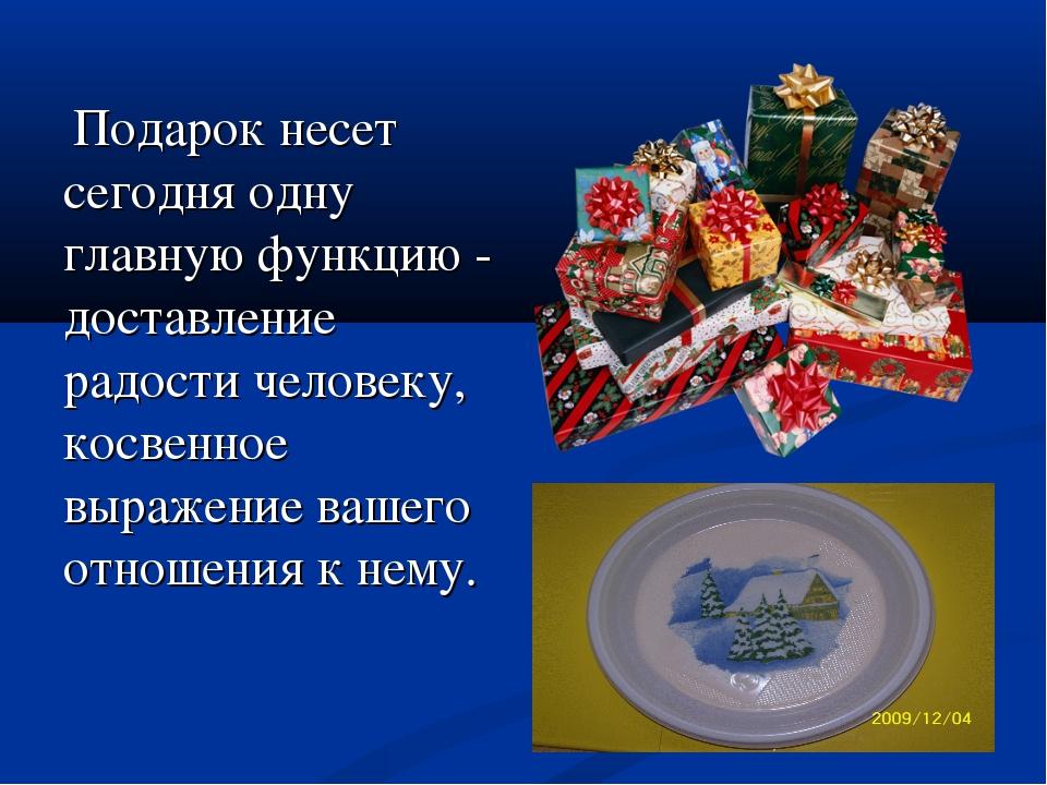 Подарок несет сегодня одну главную функцию - доставление радости человеку, к...