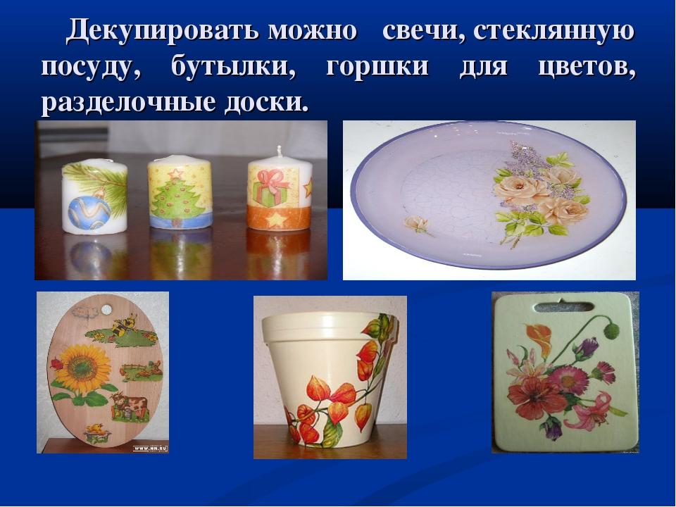 Декупировать можно свечи, стеклянную посуду, бутылки, горшки для цветов, раз...