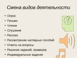 Смена видов деятельности Опрос Письмо Чтение Слушание Рассказ Рассмотрение на