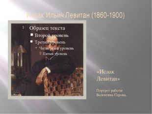 Исаак Ильич Левитан (1860-1900) «Исаак Левитан» Портрет работы Валентина Серо