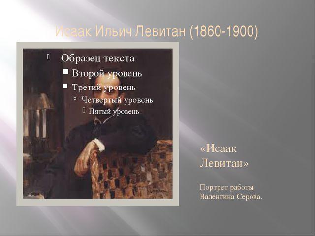 Исаак Ильич Левитан (1860-1900) «Исаак Левитан» Портрет работы Валентина Серо...