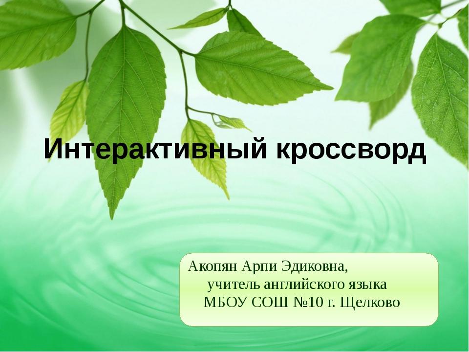 Интерактивный кроссворд Акопян Арпи Эдиковна, учитель английского языка МБОУ...