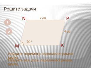 Решите задачи 1 M N P K 7 см 4 см Найдите периметр параллелограмма MNPK 2 70