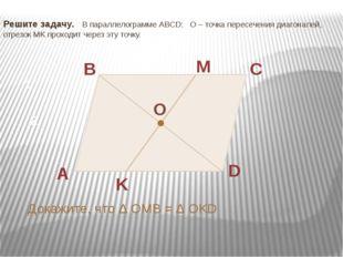 Решите задачу. В параллелограмме ABCD: О – точка пересечения диагоналей, отре