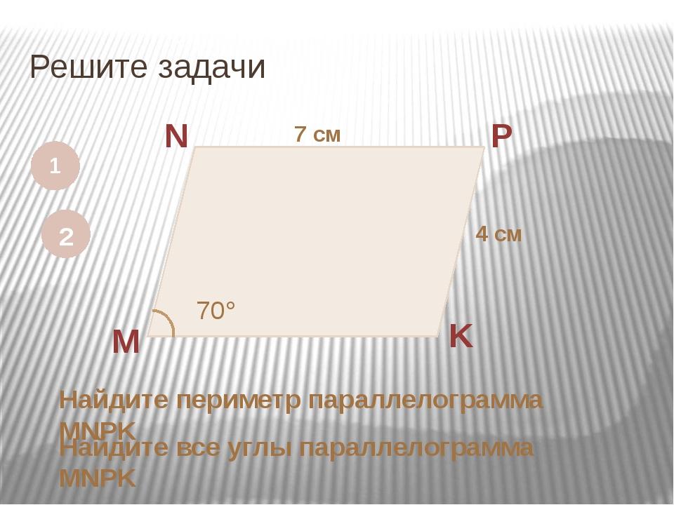 Решите задачи 1 M N P K 7 см 4 см Найдите периметр параллелограмма MNPK 2 70...