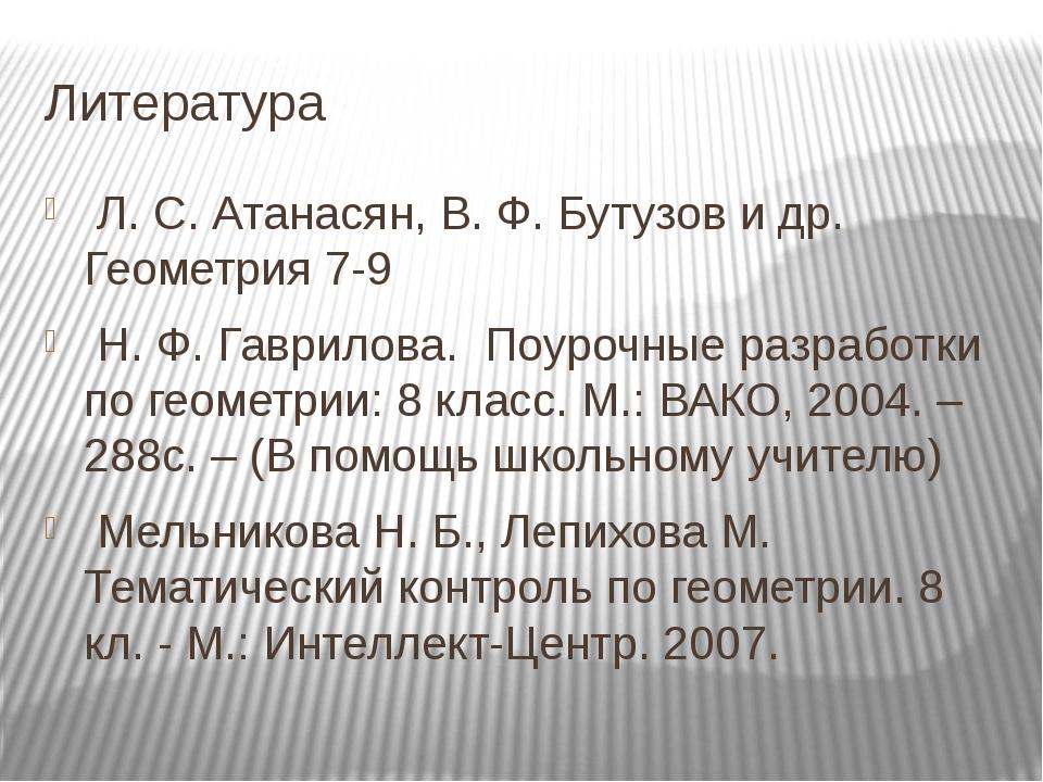Литература Л. С. Атанасян, В. Ф. Бутузов и др. Геометрия 7-9 Н. Ф. Гаврилова....