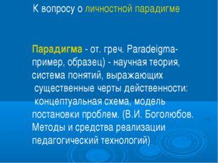 К вопросу о личностной парадигме Парадигма - от. греч. Paradeigma- пример, об