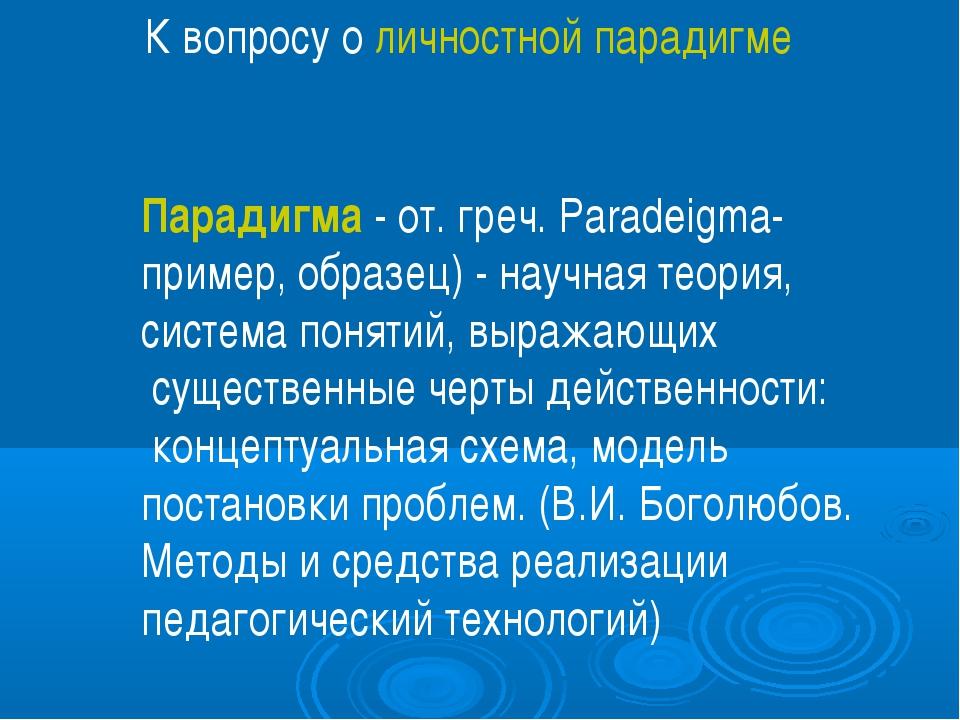 К вопросу о личностной парадигме Парадигма - от. греч. Paradeigma- пример, об...