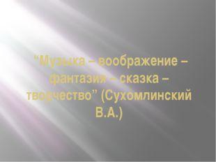 """Музыка – воображение – фантазия – сказка – творчество"" (Сухомлинский В.А.)"