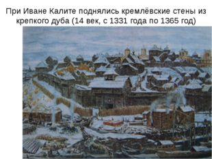 При Иване Калите поднялись кремлёвские стены из крепкого дуба (14 век, с 1331