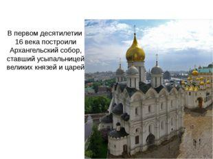 В первом десятилетии 16 века построили Архангельский собор, ставший усыпальни