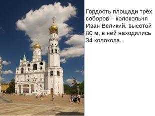 Гордость площади трёх соборов – колокольня Иван Великий, высотой 80 м, в ней