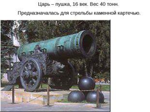 Царь – пушка, 16 век. Вес 40 тонн. Предназначалась для стрельбы каменной карт