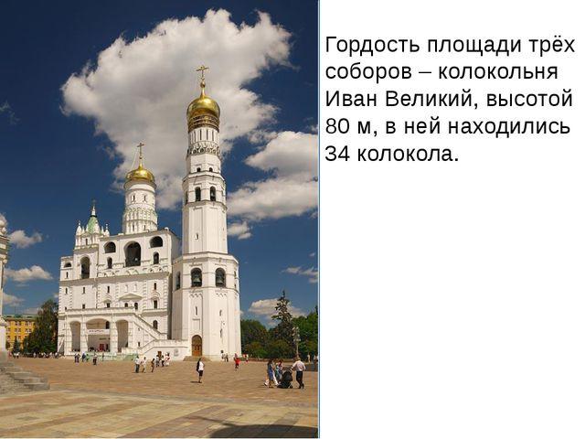 Гордость площади трёх соборов – колокольня Иван Великий, высотой 80 м, в ней...