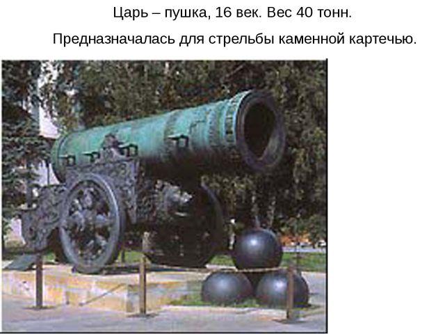 Царь – пушка, 16 век. Вес 40 тонн. Предназначалась для стрельбы каменной карт...
