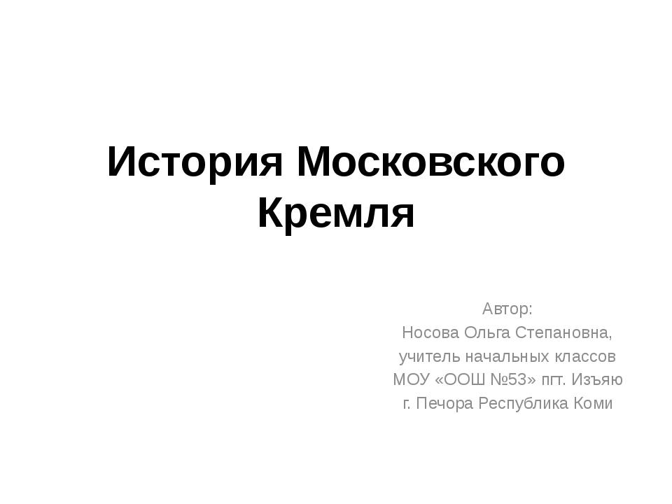 История Московского Кремля Автор: Носова Ольга Степановна, учитель начальных...