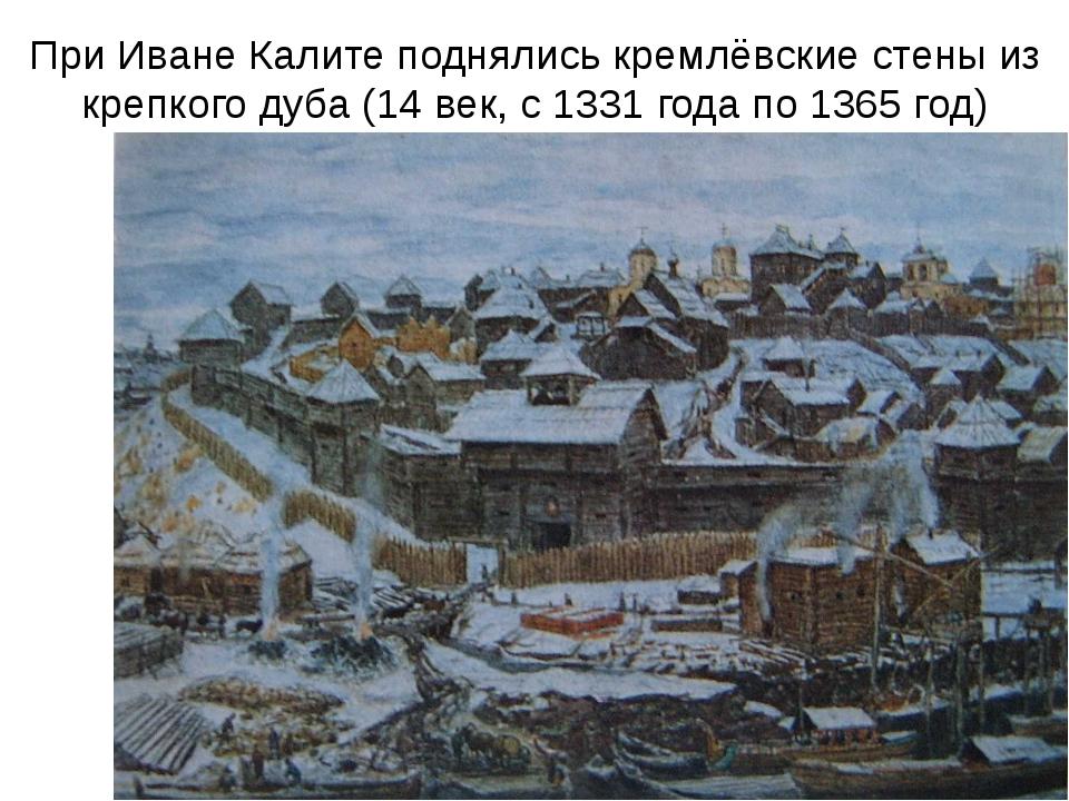 При Иване Калите поднялись кремлёвские стены из крепкого дуба (14 век, с 1331...
