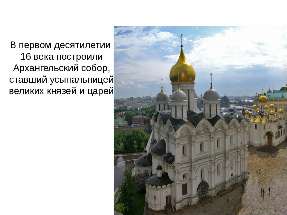 В первом десятилетии 16 века построили Архангельский собор, ставший усыпальни...