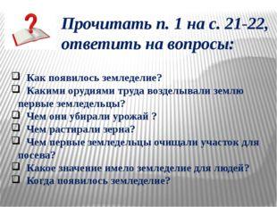 Прочитать п. 1 на с. 21-22, ответить на вопросы: Как появилось земледелие? Ка