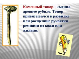 Каменный топор – сменил древнее рубило. Топор привязывался в развилке или рас