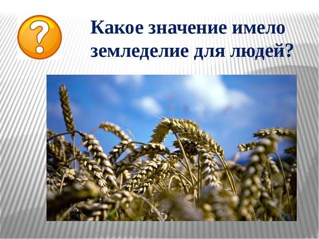 Какое значение имело земледелие для людей?