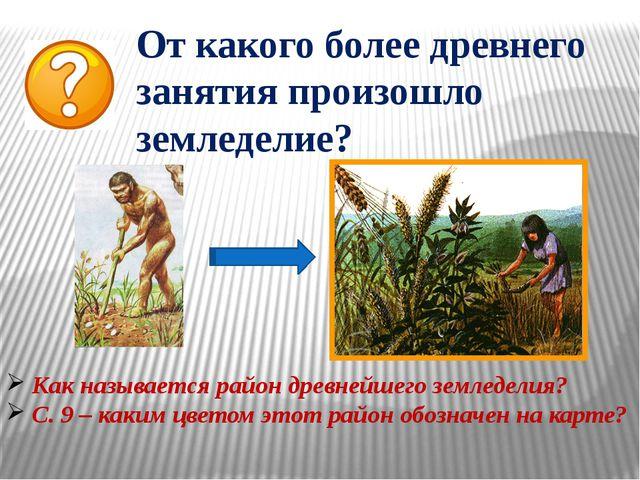 От какого более древнего занятия произошло земледелие? Как называется район д...