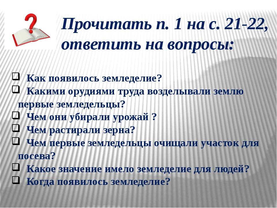 Прочитать п. 1 на с. 21-22, ответить на вопросы: Как появилось земледелие? Ка...