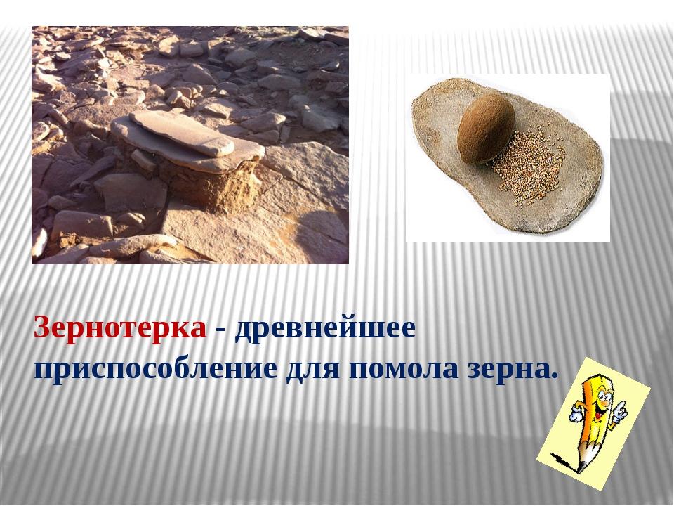 Зернотерка - древнейшее приспособление для помола зерна.