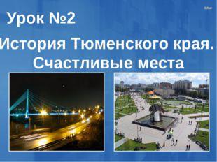 Урок №2 История Тюменского края. Счастливые места