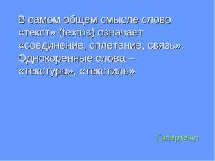 Гипертекст В самом общем смысле слово «текст» (textus) означает «соединение,