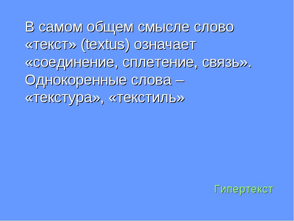 Гипертекст В самом общем смысле слово «текст» (textus) означает «соединение,...