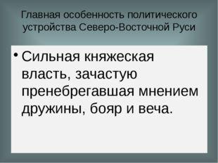 Главная особенность политического устройства Северо-Восточной Руси Сильная кн