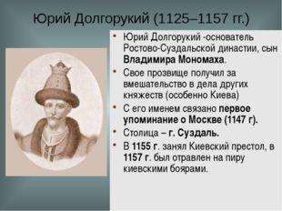 Юрий Долгорукий (1125–1157 гг.) Юрий Долгорукий -основатель Ростово-Суздальск