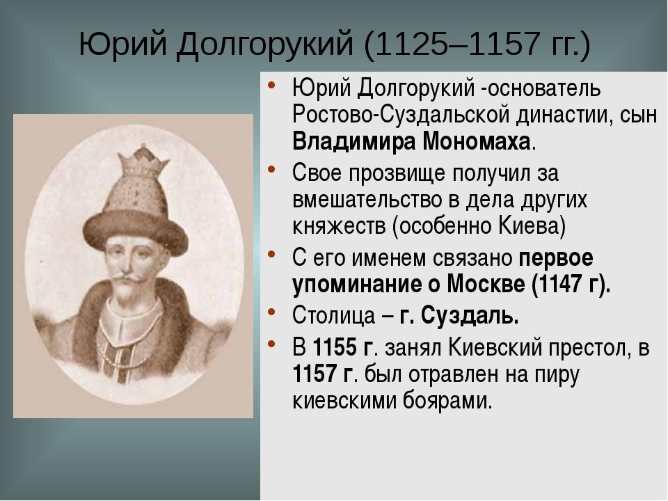 Юрий Долгорукий (1125–1157 гг.) Юрий Долгорукий -основатель Ростово-Суздальск...