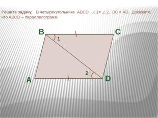 Решите задачу. В четырехугольнике ABCD  1=  2, ВС = АD. Докажите, что ABCD