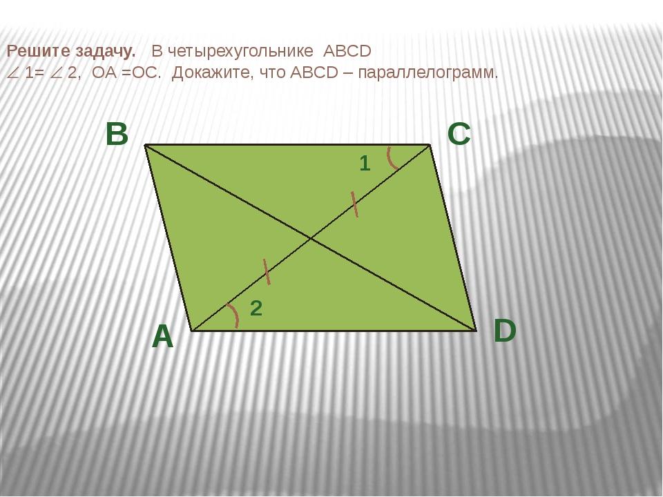Решите задачу. В четырехугольнике ABCD  1=  2, ОА =ОС. Докажите, что ABCD –...