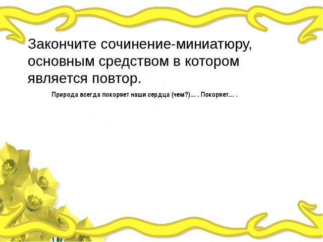 Закончите сочинение-миниатюру, основным средством в котором является повтор....