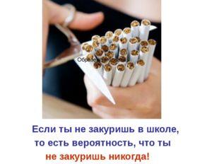 Если ты не закуришь в школе,  то есть вероятность, что ты  не закуришь