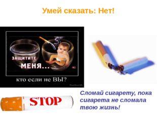 Умей сказать: Нет! Сломай сигарету, пока сигарета не сломала твою жизнь!