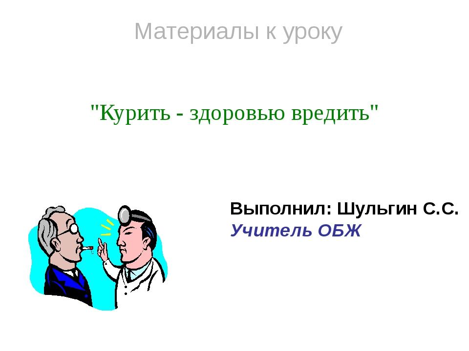 """Материалы к уроку """"Курить - здоровью вредить"""" Выполнил: Шульгин С.С. Учитель..."""