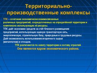 Территориально-производственные комплексы ТПК – сочетание экономически взаимо