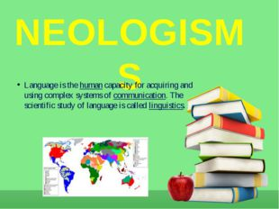 NEOLOGISMS Language is the human capacity for acquiring and using complex sys