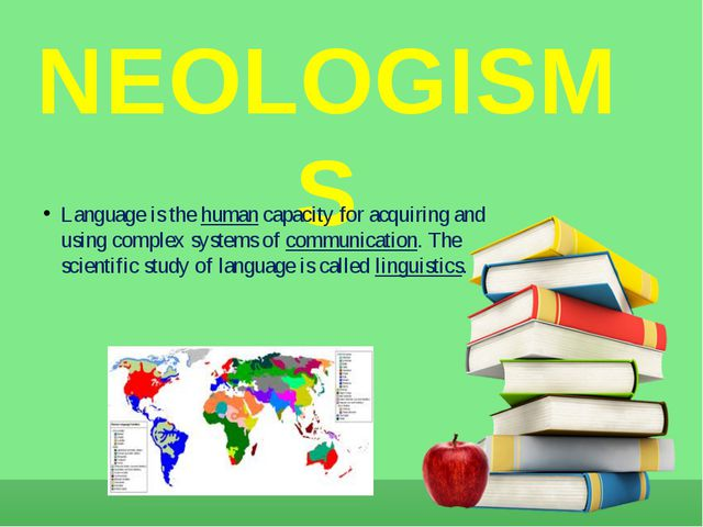 NEOLOGISMS Language is the human capacity for acquiring and using complex sys...