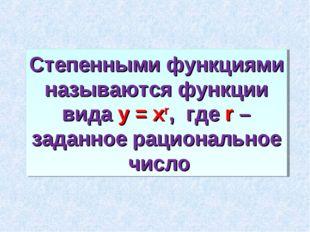 Степенными функциями называются функции вида у = хr, где r – заданное рациона